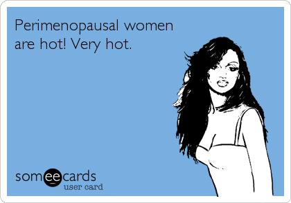 Perimenopausal women are hot! Very hot.