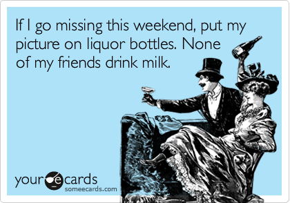 If I go missing this weekend, put my picture on liquor bottles. None