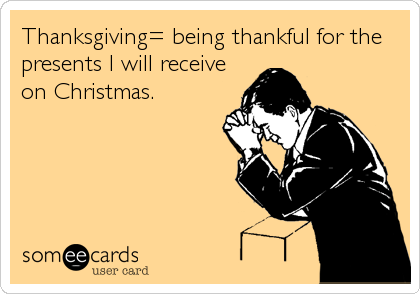 Thanksgiving= being thankful for the presents I will receive on Christmas.