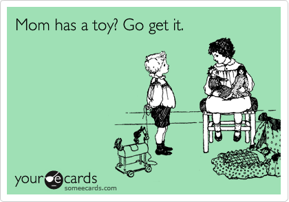 Mom has a toy? Go get it.