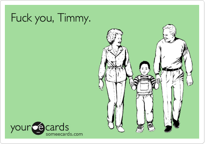 Fuck you, Timmy.