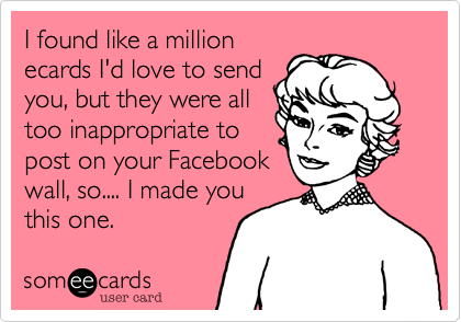 I found like a million ecards I'd love to send you, put they were all too inappropriate to post on your Facebook wall, so.... I made you this one.