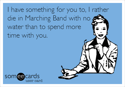 I have something for you to, I rather die in Marching Band with no water than to spend more time with you.
