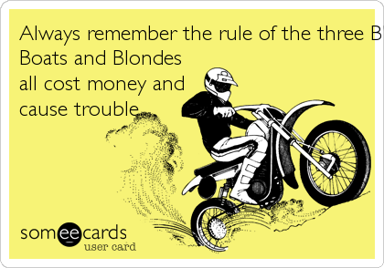 Always remember the rule of the three B's...Bikes,