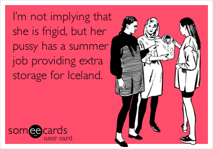 I'm not implying that she is frigid, but her pussy has a summer job providing extra storage for Iceland.