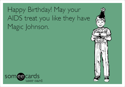 Happy Birthday! May your AIDS treat you like they have Magic Johnson.