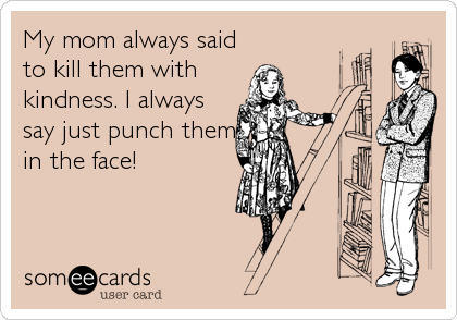My mom always said to kill them with kindness. I always say just punch them in the face!
