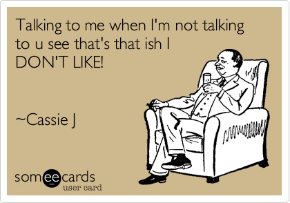 Talking to me when I'm not talking to u see that's that ish I DON'T LIKE!   ~Cassie J