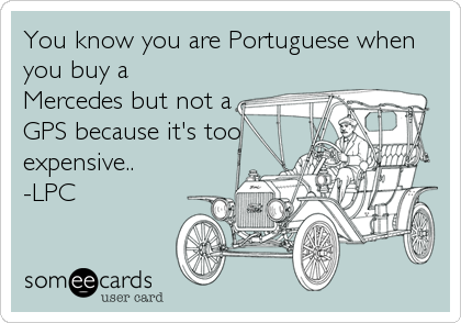 You know you are Portuguese when you buy a Mercedes but not a GPS because it's too expensive.. -LPC