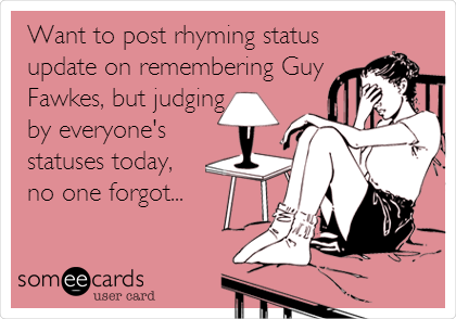 Want to post rhyming status update on remembering Guy Fawkes, but judging by everyone's statuses today, no one forgot...