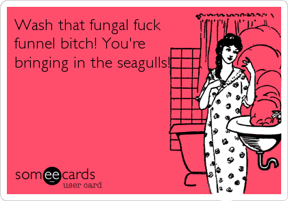 Wash that fungal fuck funnel bitch! You're bringing in the seagulls!