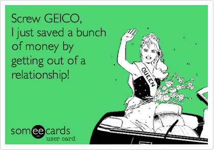 Screw GEICO%2C  I just saved a bunch of money by  getting out of a relationship!