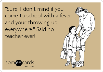 """Sure! I don't mind if you come to school with a fever and your throwing up everywhere."" Said no teacher ever!"