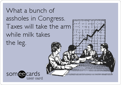 What a bunch of assholes in Congress. Taxes will take the arm while milk takes the leg.