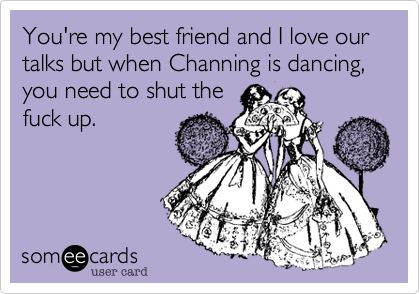 You're my best friend and I our talks but when Channing is ...