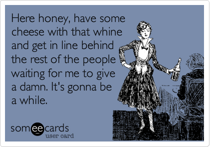 Here honey, have somecheese with that whineand get in line behindthe rest of the peoplewaiting on me to give adamn. It's gonna be awhile.