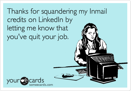 Thanks for squandering my Inmail credits on LinkedIn by letting me know that you've quit your job.