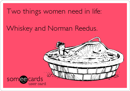 Two things women need in life:  Whiskey and Norman Reedus.
