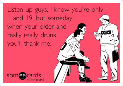Listen up guys, I know you're only 1 and 19, but someday  when your older and really really drunk you'll thank me.