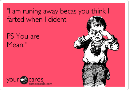 """""""I am runing away becas you think I farted when I dident.   PS You are Mean."""""""
