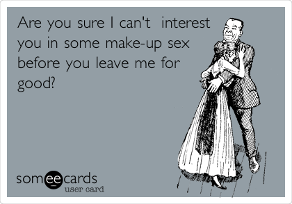 Are you sure I can't  interest you in some make-up sex before you leave me for good?