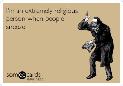 I'm an extremely religious person when people sneeze.
