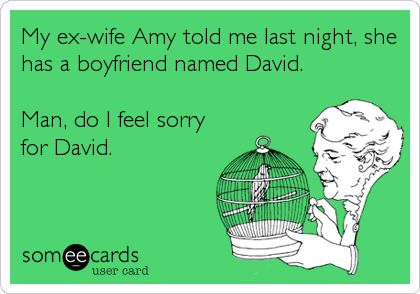 My ex-wife Amy told me last night, she has a boyfriend named