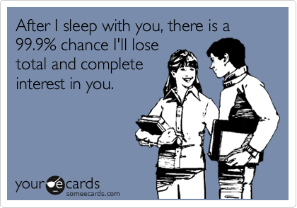 After I sleep with you, there is a 99.9% chance I'll lose total and complete interest in you.