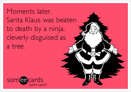 Moments later,  Santa Klaus was beaten to death by a ninja, cleverly disguised as a tree.