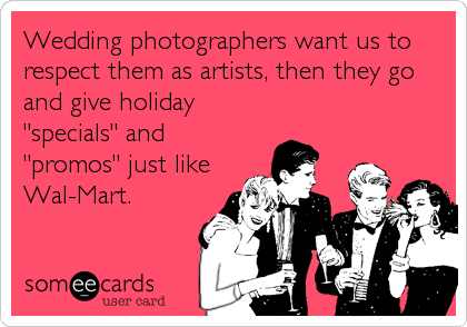 "Wedding photographers want us to respect them as artists, then they go and give holiday ""specials"" and ""promos"" just like Wal-Mart."