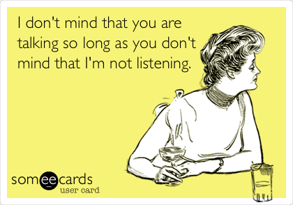 I don't mind that you are talking so long as you don't mind that I'm not listening.
