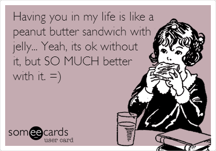 Having you in my life is like a peanut butter sandwich with jelly... Yeah, its ok without it, but SO MUCH better with it. =)