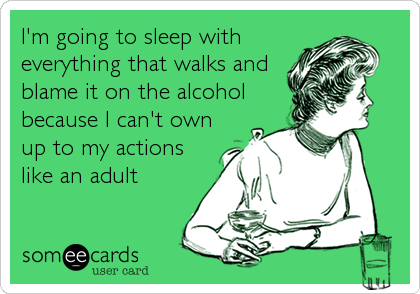 I'm going to sleep witheverything that walks andblame it on the alcoholbecause I can't ownup to my actionslike an adult