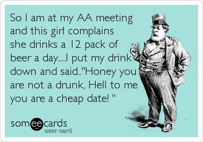 "So I am at my AA meeting and this girl complains she drinks a 12 pack of beer a day....I put my drink down and said..""Honey you are not a drunk, Hell to me you are a cheap date! """