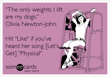 """The only weights I lift are my dogs."" Olivia Newton-John.  Hit ""Like"" if you've heard her song [Let's Get] ""Physical""."