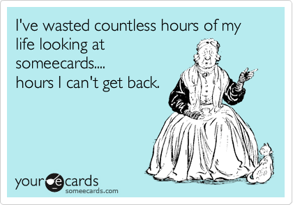 I've wasted countless hours of my life looking at 