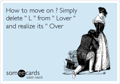 "How to move on ? Simply delete "" L "" from "" Lover ""  and realize its "" Over"