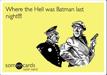 Where the Hell was Batman last night!!!!