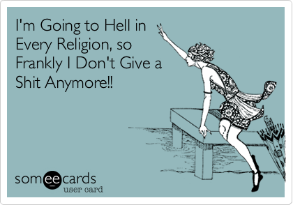 I'm Going to Hell in Every Religion, so Frankly I Don't Give a Shit Anymore!!