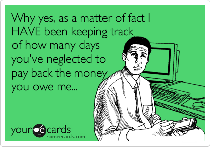 Why yes, as a matter of fact I HAVE  been keeping track  of how many days  you've neglected to pay back the money you owe me...