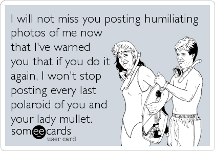 I will not miss you posting humiliating photos of me now that I've warned you that if you do it again, I won't stop posting every last polaroid of you and your lady mullet.