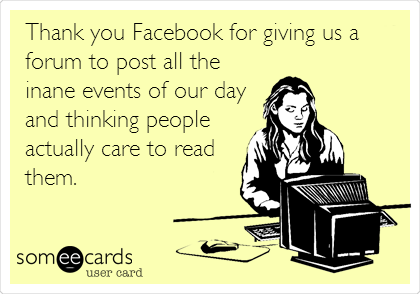 Thank you Facebook for giving us a forum to post all the inane events of our day and thinking people actually care to read them.