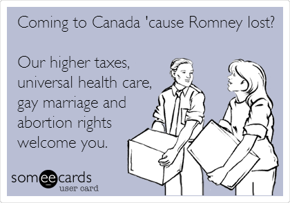Coming to Canada 'cause Romney lost?  Our higher taxes, universal health care, gay marriage and abortion rights welcome you.