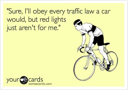 """""""Sure, I'll obey every traffic law a car would, but red lights just aren't for me."""""""