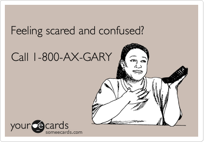 Feeling scared and confused?  Call 1-800-AX-GARY  The call is freeeee!