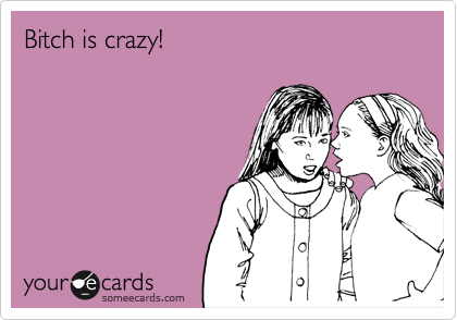 Bitch is crazy!