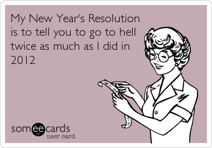 My New Year's Resolution is to tell you to go to hell twice as much as I did in 2012