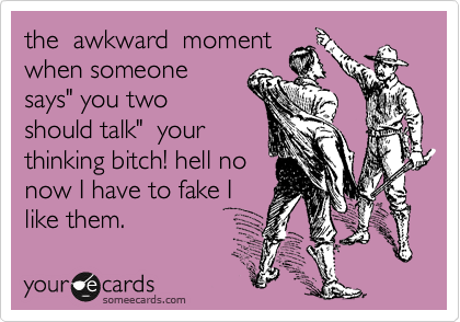 """the  awkward  moment when someone says"""" you two should talk""""  your thinking bitch! hell no now I have to fake I like them."""