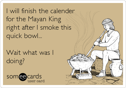 I will finish the calender for the Mayan King right after I smoke this quick bowl...  Wait what was I  doing?