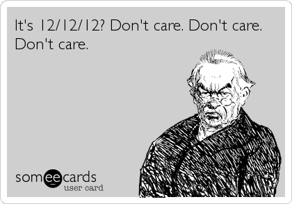 It's 12/12/12? Don't care. Don't care.  Don't care.